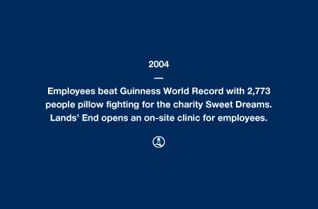2004 - Employees beat Guinness World Record with 2,773 people pillow fighting for the charity Sweet Dreams. Lands' End opens an on-site clinic for employees.