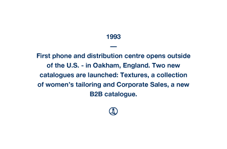1993 - First phone and distribution centre opens outside of the U.S. - in Oakham, England. Two new catalogues are launched: Textures, a collection of women's tailoring and Corporate Sales, a new B2B catalogue.