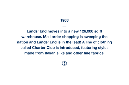 1983 - Lands' End moves into a new 126,000 sq ft warehouse. Mail order shopping is sweeping the nation and Lands' End is in the lead! A line of clothing called Charter Club is introduced, featuring styles made from Italian silks and other fine fabrics.