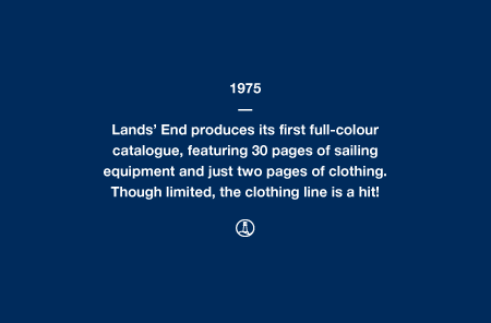 1975 - Lands' End produces its first full-colour catalogue, featuring 30 pages of sailing equipment and just two pages of clothing. Though limited, the clothing line is a hit!