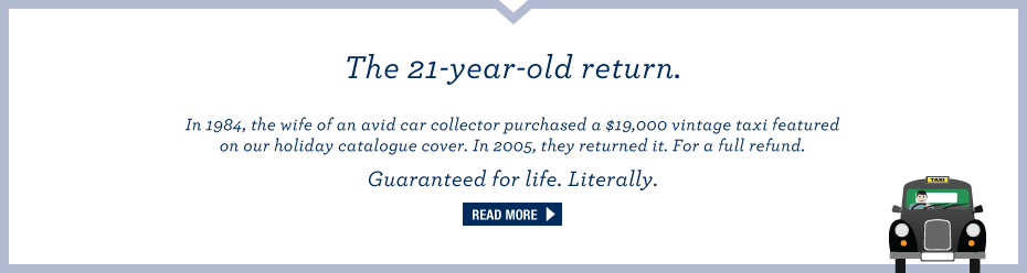 Lands' End - The 21-year-old return. In 1984, the wife of an avid car collector purchased a $19,000 vintage taxi featured on our holiday catalogue cover. In 2005, they returned it. For a full refund. Guaranteed for life. Literally. Read more.