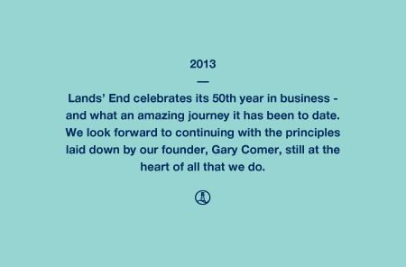 2013 - Lands' End celebrates its 50th year in business - and what an amazing journey it has been to date. We look forward to continuing with the principles laid down by our founder, Gary Comer, still at the heart of all that we do.