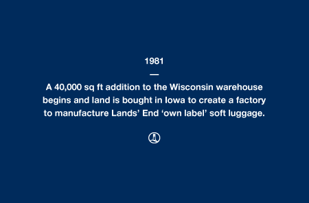 1981 - A 40,000 sq ft addition to the Wisconsin warehouse begins and land is bought in Iowa to create a factory to manufacture Lands' End 'own label' soft luggage.