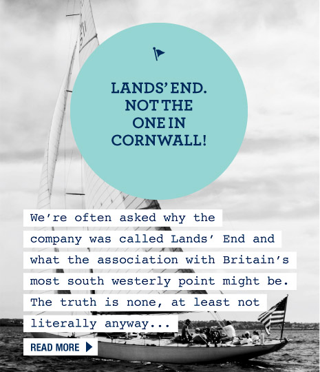 Lands' End - Not the one in Cornwall. We're often asked why the company was called Lands' End and what the association with Britain's most south westerly point might be. The truth is none, at least not literally anyway... Read more.