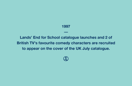 1997 - Lands' End for School catalogue launches and 2 of British TV's favourite comedy characters are recruited to appear on the cover of the UK July catalogue.