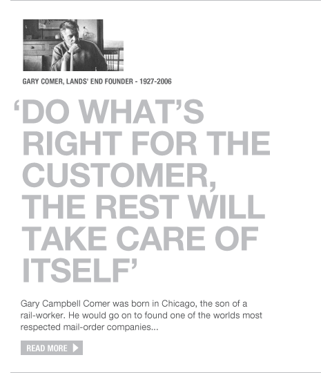 Lands' End - Gary Comer, Lands' End founder 1927 - 2006. 'Do what's right for the customer, the rest will take care of itself'. Gary Campbell Comer was born in Chicago, the son of a rail-worker. He would go on to found one of the worlds most respected mail-order companies... Read more.