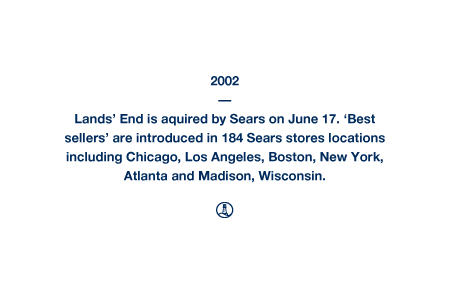 2002 - Lands' End is aquired by Sears on June 17. 'Best sellers' are introduced in 184 Sears stores locations including Chicago, Los Angeles, Boston, New York, Atlanta and Madison, Wisconsin.